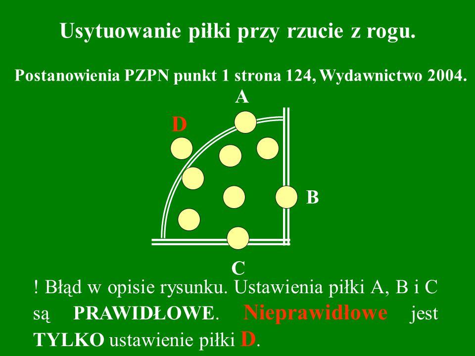 C A B D Usytuowanie piłki przy rzucie z rogu. Postanowienia PZPN punkt 1 strona 124, Wydawnictwo 2004. ! Błąd w opisie rysunku. Ustawienia piłki A, B
