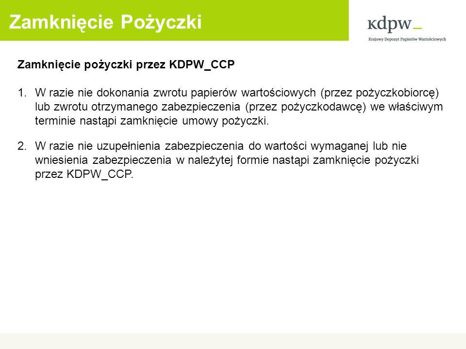 Zamknięcie Pożyczki Zamknięcie pożyczki przez KDPW_CCP 1.W razie nie dokonania zwrotu papierów wartościowych (przez pożyczkobiorcę) lub zwrotu otrzymanego zabezpieczenia (przez pożyczkodawcę) we właściwym terminie nastąpi zamknięcie umowy pożyczki.