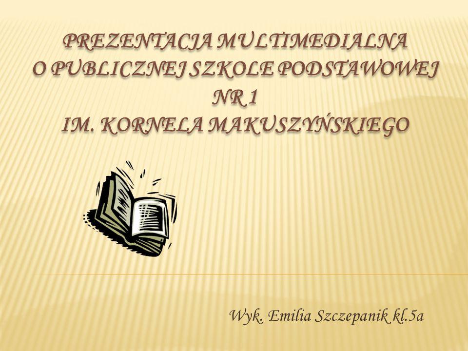 Wyk. Emilia Szczepanik kl.5a PREZENTACJA MULTIMEDIALNA O PUBLICZNEJ SZKOLE PODSTAWOWEJ NR 1 IM. KORNELA MAKUSZYŃSKIEGO