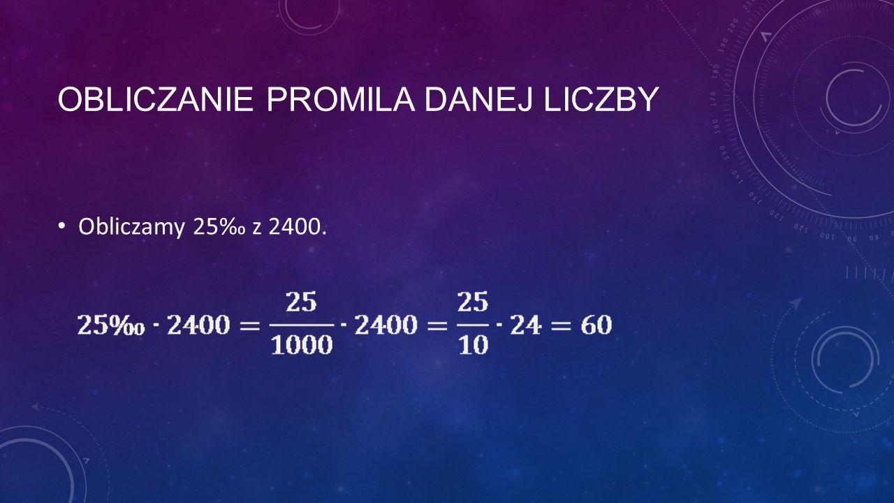 OBLICZANIE PROMILA DANEJ LICZBY Obliczamy 25‰ z 2400.