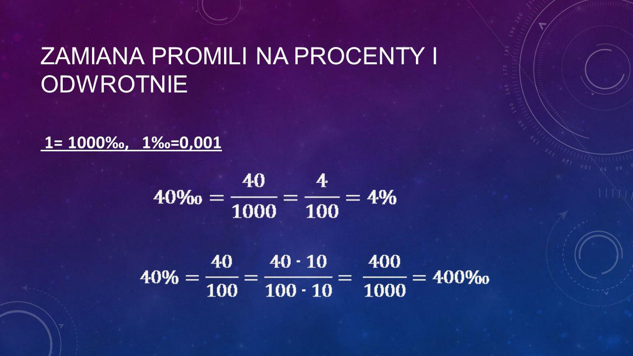 ZAMIANA PROMILI NA PROCENTY I ODWROTNIE 1= 1000‰, 1‰=0,001