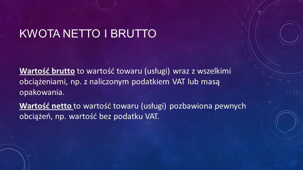 KWOTA NETTO I BRUTTO Wartość brutto to wartość towaru (usługi) wraz z wszelkimi obciążeniami, np. z naliczonym podatkiem VAT lub masą opakowania. Wart