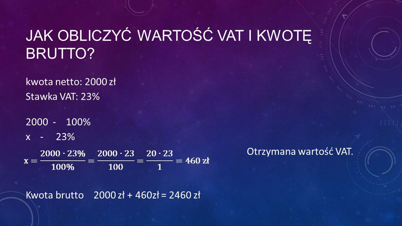 JAK OBLICZYĆ WARTOŚĆ VAT I KWOTĘ BRUTTO? kwota netto: 2000 zł Stawka VAT: 23% 2000 - 100% x - 23% Otrzymana wartość VAT. Kwota brutto 2000 zł + 460zł