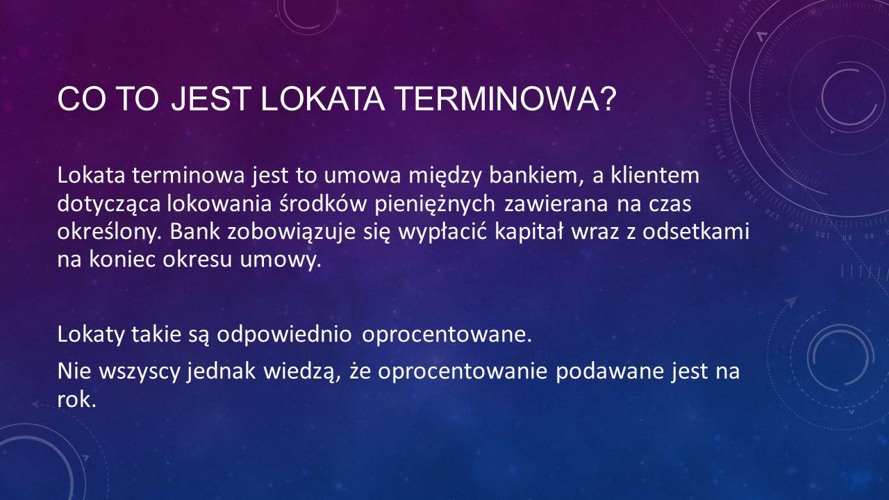 CO TO JEST LOKATA TERMINOWA? Lokata terminowa jest to umowa między bankiem, a klientem dotycząca lokowania środków pieniężnych zawierana na czas okreś