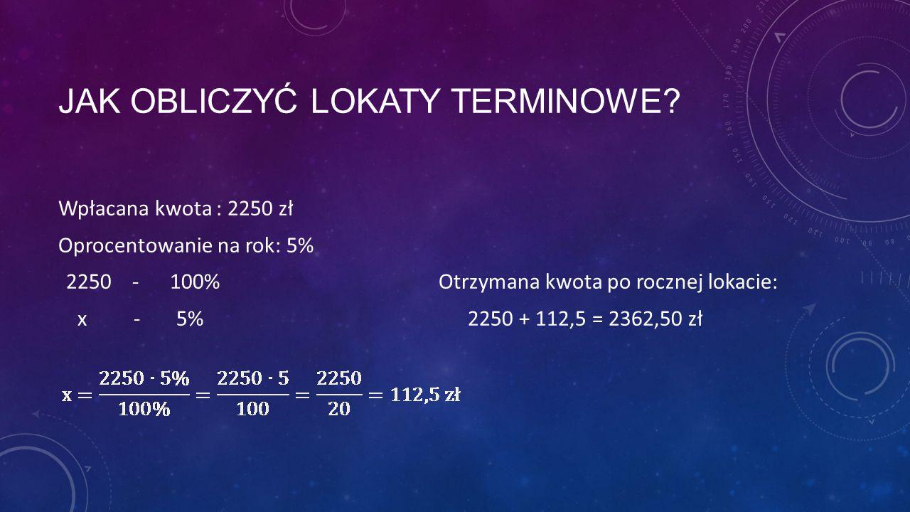 JAK OBLICZYĆ LOKATY TERMINOWE? Wpłacana kwota : 2250 zł Oprocentowanie na rok: 5% 2250 - 100% Otrzymana kwota po rocznej lokacie: x - 5%2250 + 112,5 =