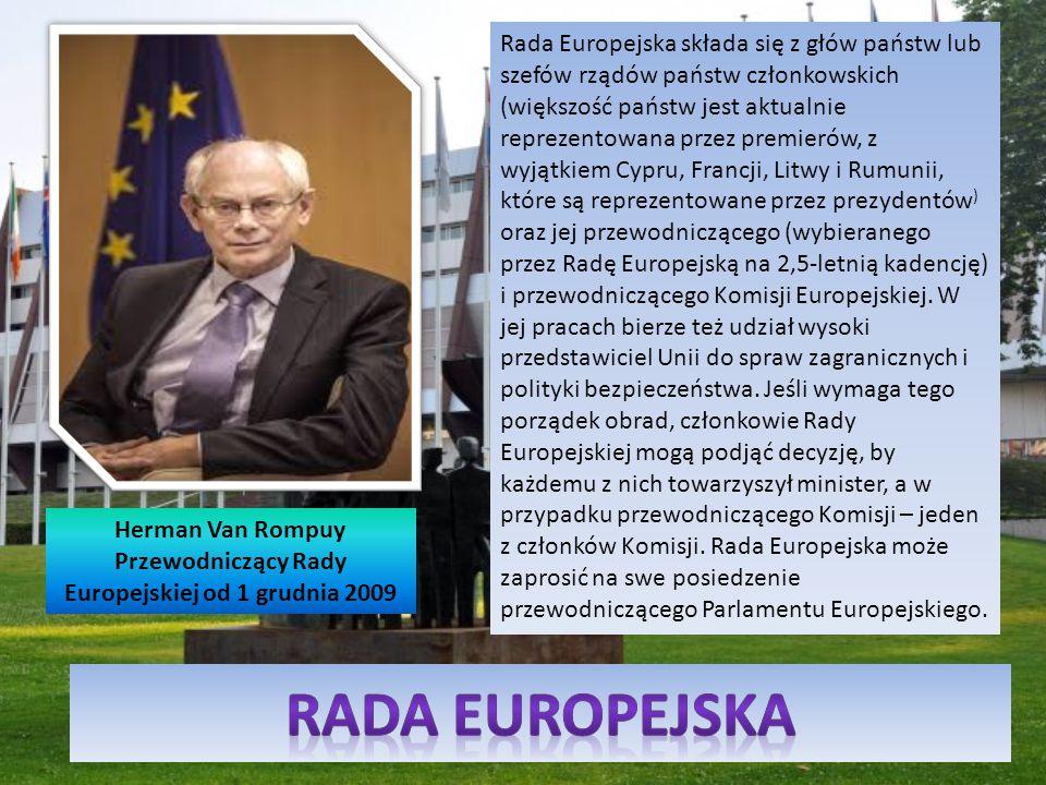 Herman Van Rompuy Przewodniczący Rady Europejskiej od 1 grudnia 2009 Rada Europejska składa się z głów państw lub szefów rządów państw członkowskich (większość państw jest aktualnie reprezentowana przez premierów, z wyjątkiem Cypru, Francji, Litwy i Rumunii, które są reprezentowane przez prezydentów ) oraz jej przewodniczącego (wybieranego przez Radę Europejską na 2,5-letnią kadencję) i przewodniczącego Komisji Europejskiej.