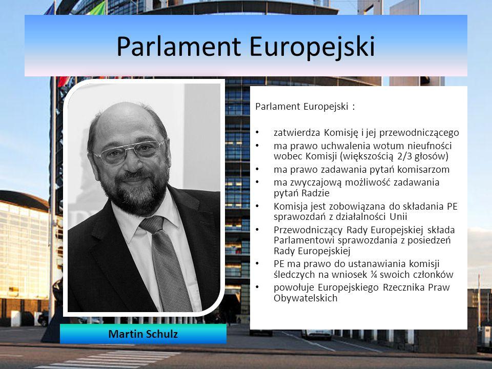 Parlament Europejski Parlament Europejski : zatwierdza Komisję i jej przewodniczącego ma prawo uchwalenia wotum nieufności wobec Komisji (większością 2/3 głosów) ma prawo zadawania pytań komisarzom ma zwyczajową możliwość zadawania pytań Radzie Komisja jest zobowiązana do składania PE sprawozdań z działalności Unii Przewodniczący Rady Europejskiej składa Parlamentowi sprawozdania z posiedzeń Rady Europejskiej PE ma prawo do ustanawiania komisji śledczych na wniosek ¼ swoich członków powołuje Europejskiego Rzecznika Praw Obywatelskich Martin Schulz