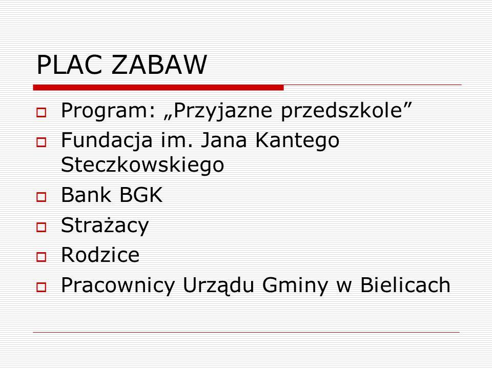 """PLAC ZABAW  Program: """"Przyjazne przedszkole""""  Fundacja im. Jana Kantego Steczkowskiego  Bank BGK  Strażacy  Rodzice  Pracownicy Urządu Gminy w B"""