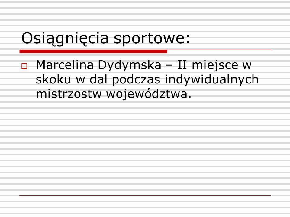 Osiągnięcia sportowe:  Marcelina Dydymska – II miejsce w skoku w dal podczas indywidualnych mistrzostw województwa.