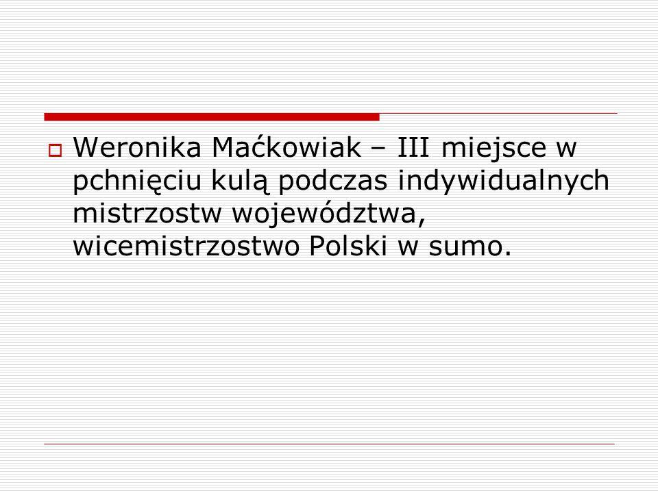  Weronika Maćkowiak – III miejsce w pchnięciu kulą podczas indywidualnych mistrzostw województwa, wicemistrzostwo Polski w sumo.
