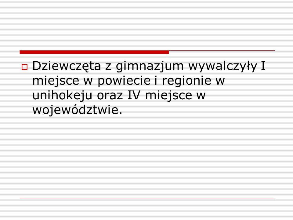  Dziewczęta z gimnazjum wywalczyły I miejsce w powiecie i regionie w unihokeju oraz IV miejsce w województwie.