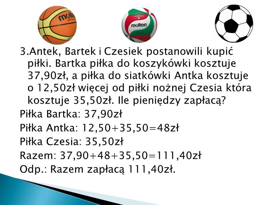 3.Antek, Bartek i Czesiek postanowili kupić piłki. Bartka piłka do koszykówki kosztuje 37,90zł, a piłka do siatkówki Antka kosztuje o 12,50zł więcej o