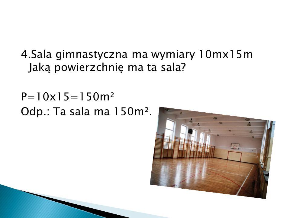 4.Sala gimnastyczna ma wymiary 10mx15m Jaką powierzchnię ma ta sala? P=10x15=150m² Odp.: Ta sala ma 150m².