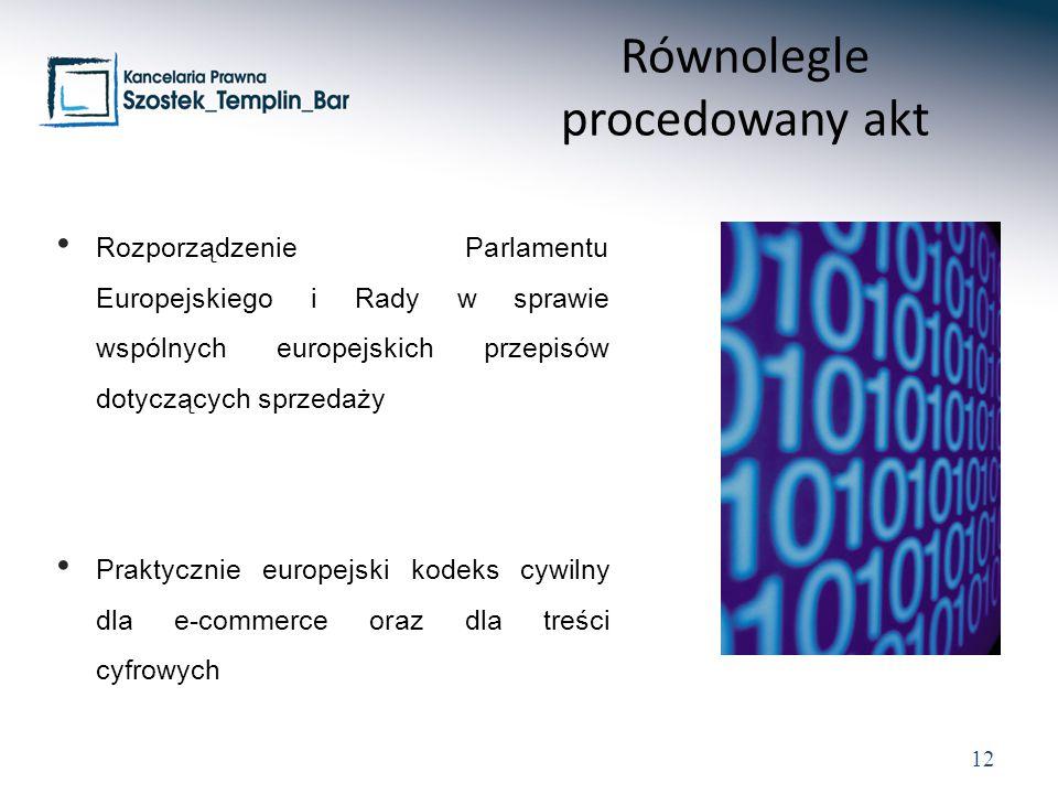 12 Rozporządzenie Parlamentu Europejskiego i Rady w sprawie wspólnych europejskich przepisów dotyczących sprzedaży Praktycznie europejski kodeks cywilny dla e-commerce oraz dla treści cyfrowych Równolegle procedowany akt