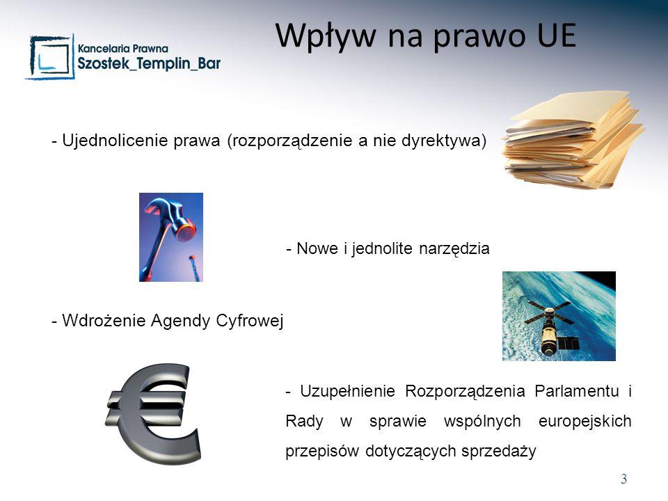 3 - Ujednolicenie prawa (rozporządzenie a nie dyrektywa) - Nowe i jednolite narzędzia - Wdrożenie Agendy Cyfrowej - Uzupełnienie Rozporządzenia Parlamentu i Rady w sprawie wspólnych europejskich przepisów dotyczących sprzedaży Wpływ na prawo UE