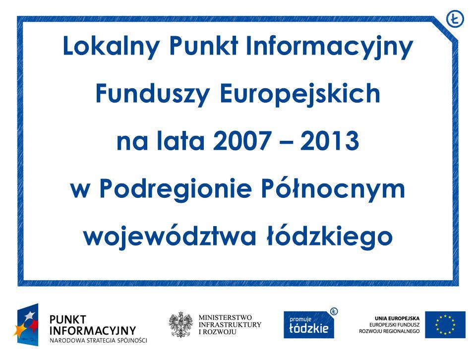 Lokalny Punkt Informacyjny Funduszy Europejskich na lata 2007 – 2013 w Podregionie Północnym województwa łódzkiego