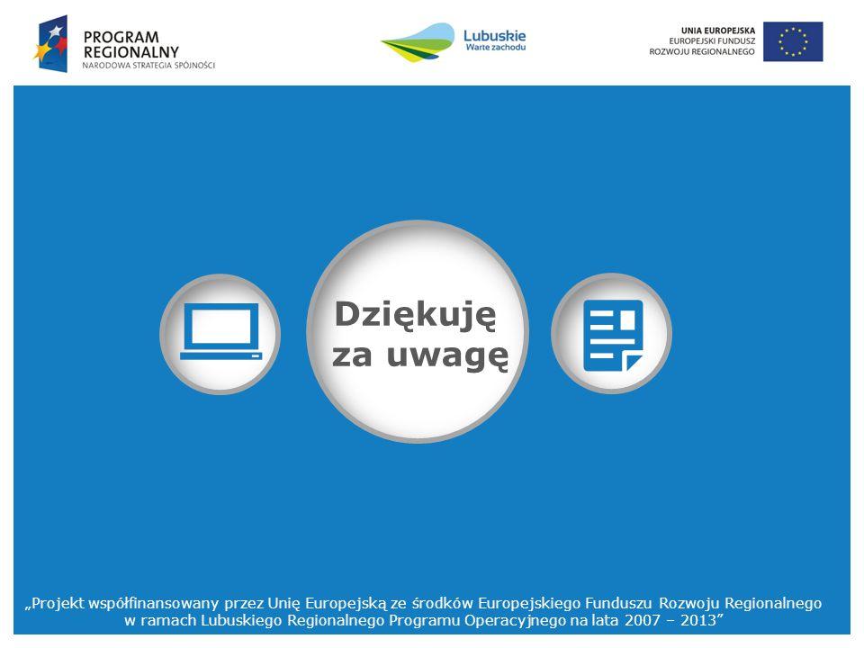 """""""Projekt współfinansowany przez Unię Europejską ze środków Europejskiego Funduszu Rozwoju Regionalnego w ramach Lubuskiego Regionalnego Programu Operacyjnego na lata 2007 – 2013 Dziękuję za uwagę"""