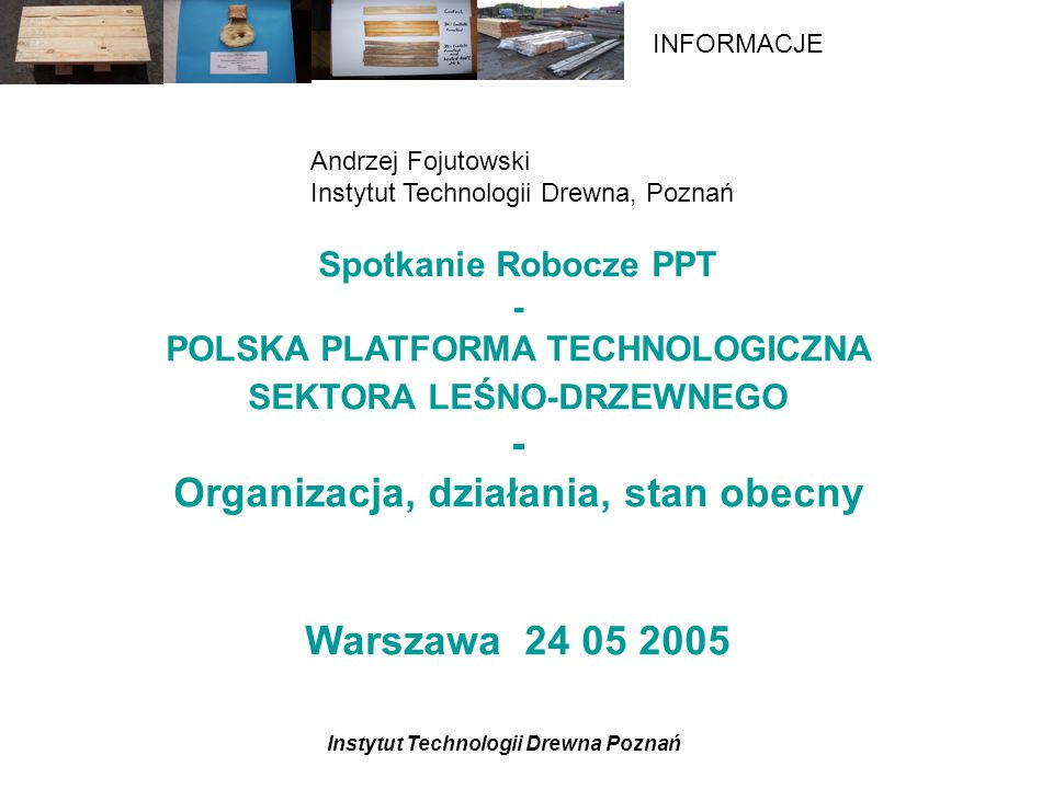 Instytut Technologii Drewna Poznań INFORMACJE Proces organizacji Process of FTP organization: –Autumn 2003: Work initiated –June 2004: Proposal for a technology platform –February 2005: Publishing of a Vision document –February 15, 2005: Launching event, Brussels –February 2005: Preparation of the Strategic Research Agenda (SRA) begins –December 2005: Presentation of the SRA –January 2006: Implementation of the SRA begins Project stages: –Stage 1 Mobilising stakeholders Preparing the vision document Launching of the platform –Stage 2 Development of the Strategic Research Agenda (SRA) –Stage 3 Implementation of the SRA