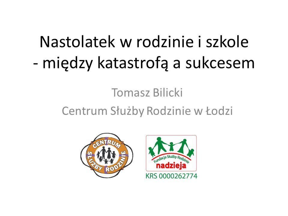 Nastolatek w rodzinie i szkole - między katastrofą a sukcesem Tomasz Bilicki Centrum Służby Rodzinie w Łodzi