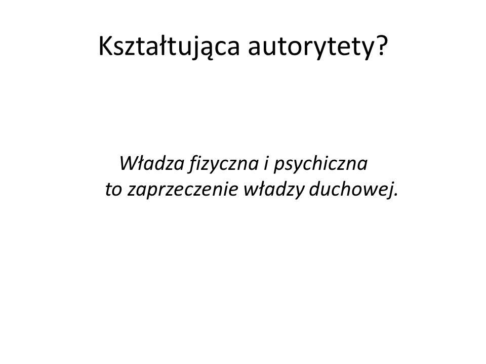 Kształtująca autorytety? Władza fizyczna i psychiczna to zaprzeczenie władzy duchowej.