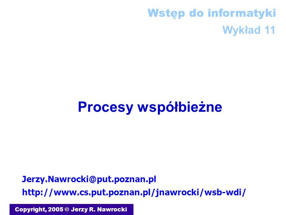 Procesy współbieżne Copyright, 2005 © Jerzy R. Nawrocki Jerzy.Nawrocki@put.poznan.pl http://www.cs.put.poznan.pl/jnawrocki/wsb-wdi/ Wstęp do informaty