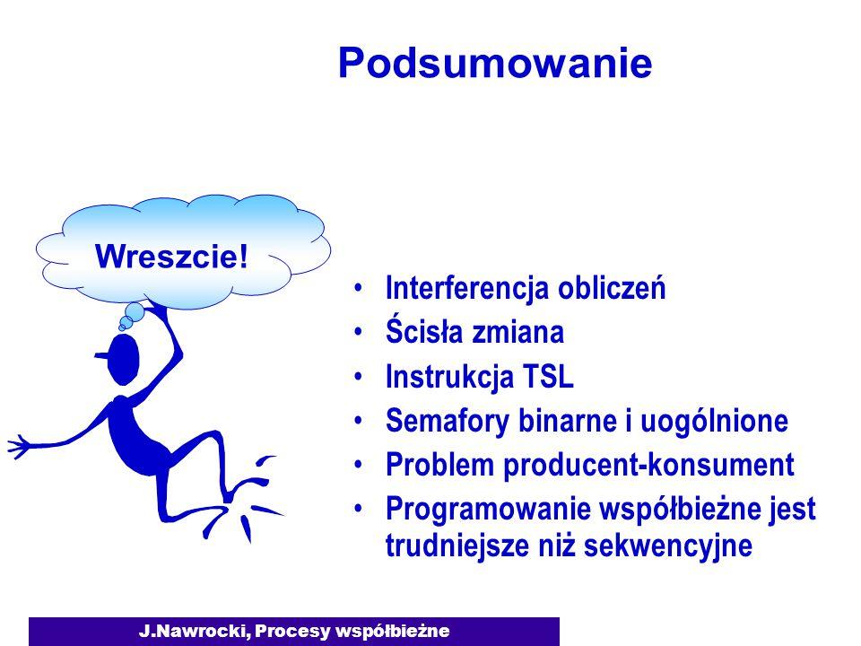 J.Nawrocki, Procesy współbieżne Podsumowanie Interferencja obliczeń Ścisła zmiana Instrukcja TSL Semafory binarne i uogólnione Problem producent-konsument Programowanie współbieżne jest trudniejsze niż sekwencyjne Wreszcie!