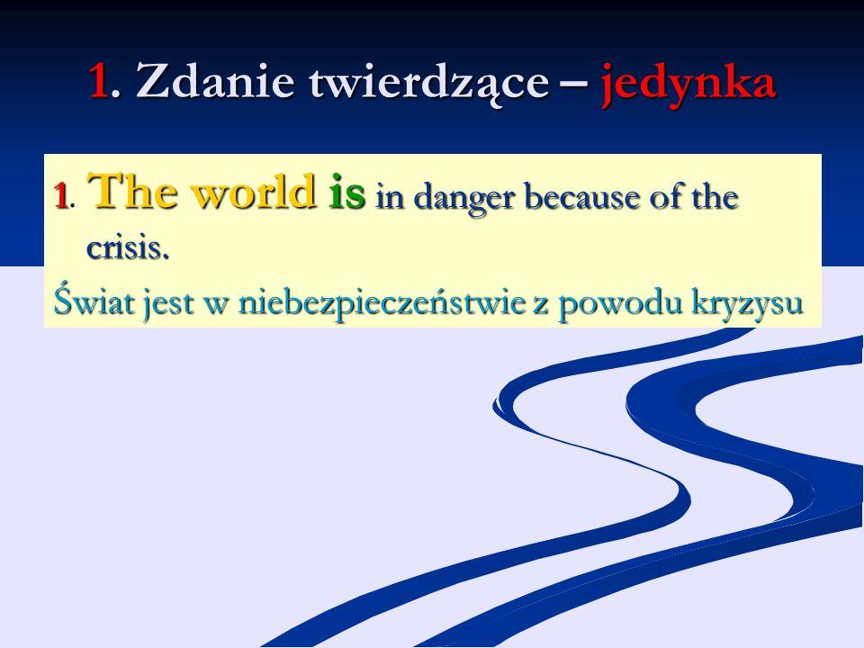 1. Zdanie twierdzące – jedynka 1. The world is in danger because of the crisis. Świat jest w niebezpieczeństwie z powodu kryzysu