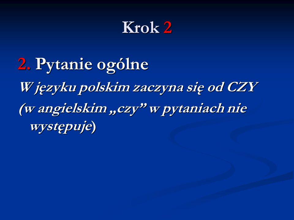 """Krok 2 2. Pytanie ogólne W języku polskim zaczyna się od CZY (w angielskim """"czy"""" w pytaniach nie występuje)"""