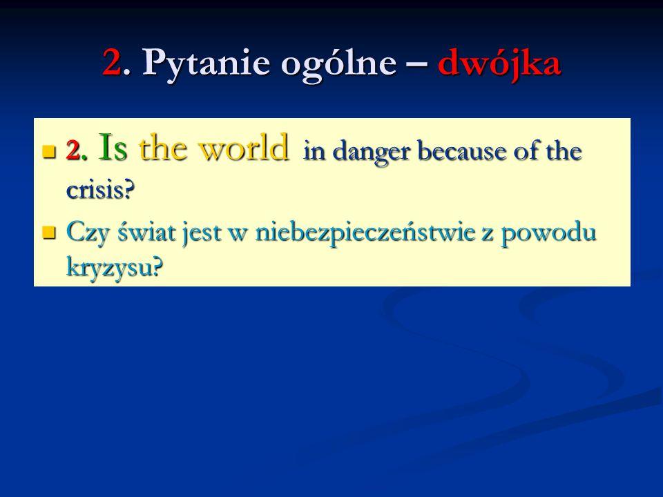 2. Pytanie ogólne – dwójka 2. Is the world in danger because of the crisis? 2. Is the world in danger because of the crisis? Czy świat jest w niebezpi