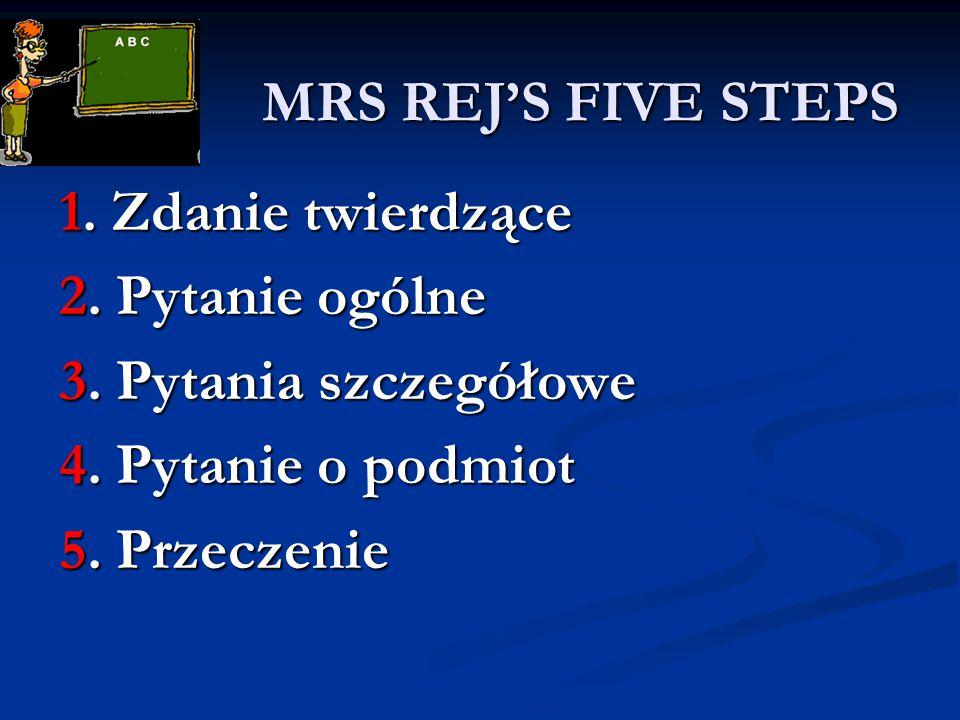 MRS REJ'S FIVE STEPS MRS REJ'S FIVE STEPS 1. Zdanie twierdzące 2. Pytanie ogólne 3. Pytania szczegółowe 4. Pytanie o podmiot 5. Przeczenie