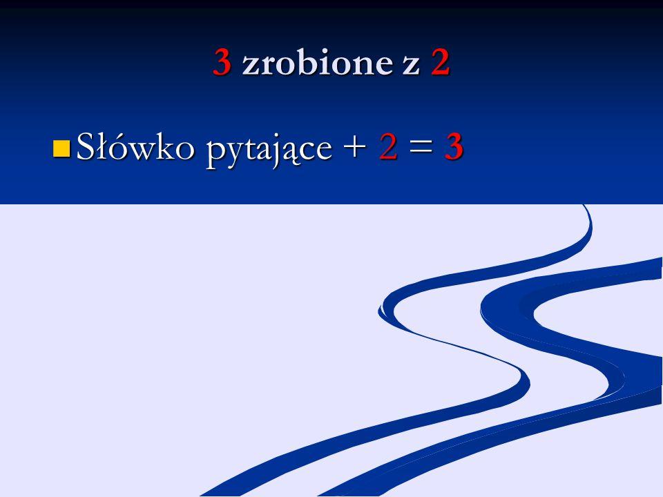 3 zrobione z 2 Słówko pytające + 2 = 3 Słówko pytające + 2 = 3