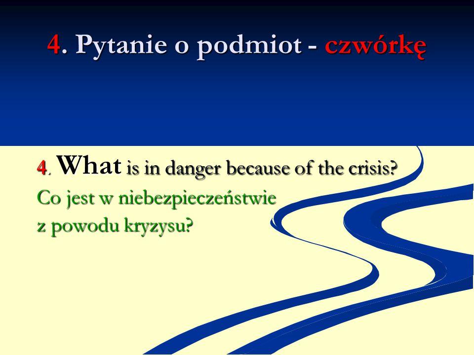 4. Pytanie o podmiot - czwórkę 4. What is in danger because of the crisis? Co jest w niebezpieczeństwie z powodu kryzysu?