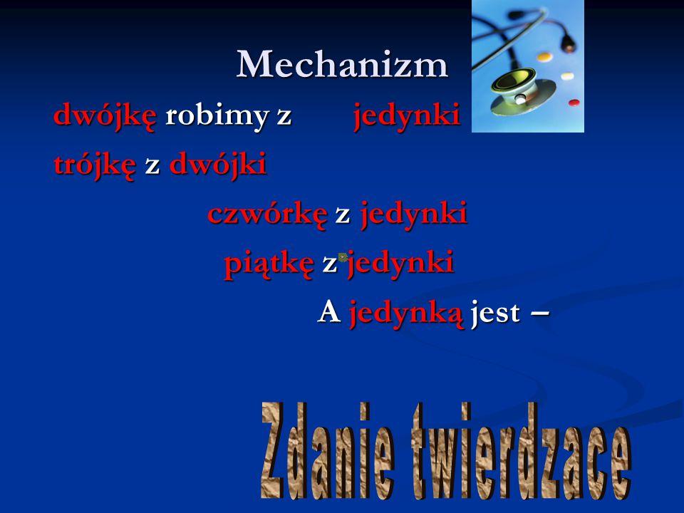 Mechanizm dwójkę robimy z jedynki trójkę z dwójki czwórkę z jedynki czwórkę z jedynki piątkę z jedynki piątkę z jedynki A jedynką jest – A jedynką jes