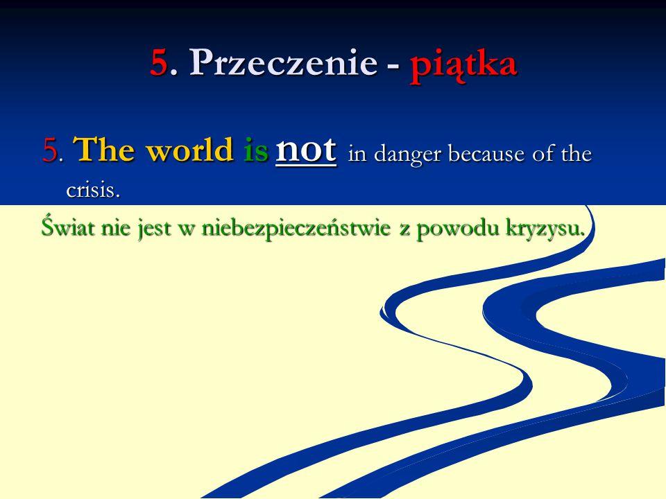 5. Przeczenie - piątka 5. The world is not in danger because of the crisis. Świat nie jest w niebezpieczeństwie z powodu kryzysu.