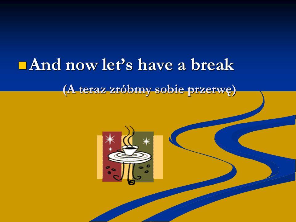 (A teraz zróbmy sobie przerwę) And now let's have a break And now let's have a break