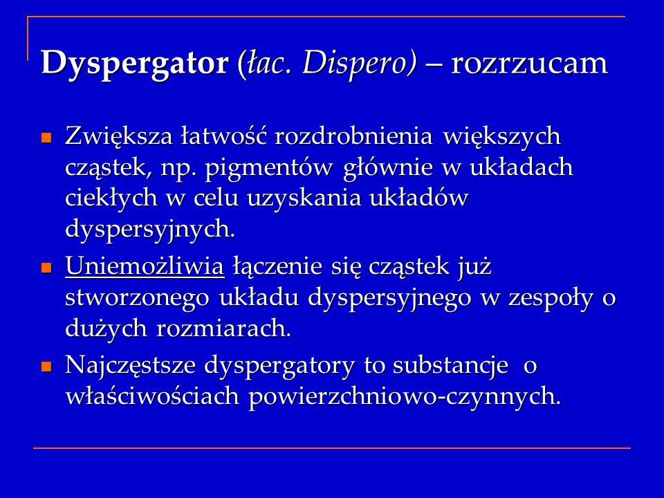 Dyspergator (łac. Dispero) – rozrzucam Zwiększa łatwość rozdrobnienia większych cząstek, np. pigmentów głównie w układach ciekłych w celu uzyskania uk
