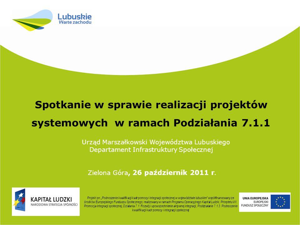 Spotkanie w sprawie realizacji projektów systemowych w ramach Podziałania 7.1.1 Urząd Marszałkowski Województwa Lubuskiego Departament Infrastruktury Społecznej Zielona Góra, 26 październik 2011 r.