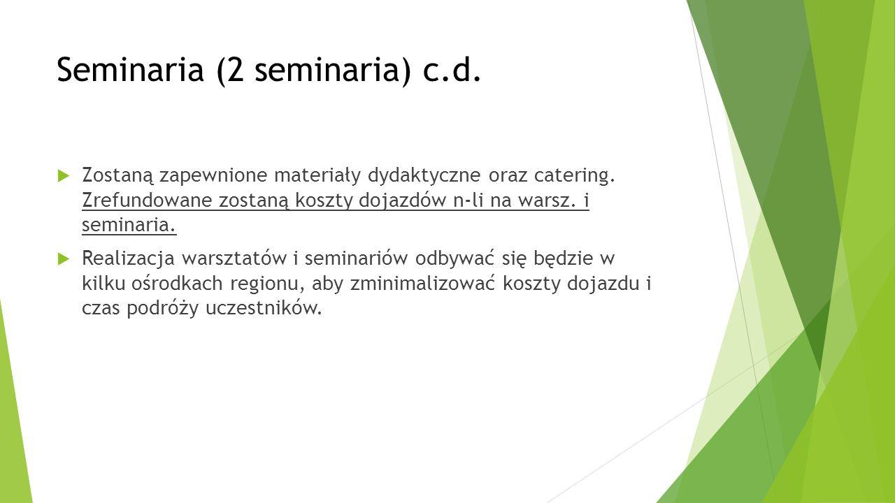 Seminaria (2 seminaria) c.d.  Zostaną zapewnione materiały dydaktyczne oraz catering. Zrefundowane zostaną koszty dojazdów n-li na warsz. i seminaria
