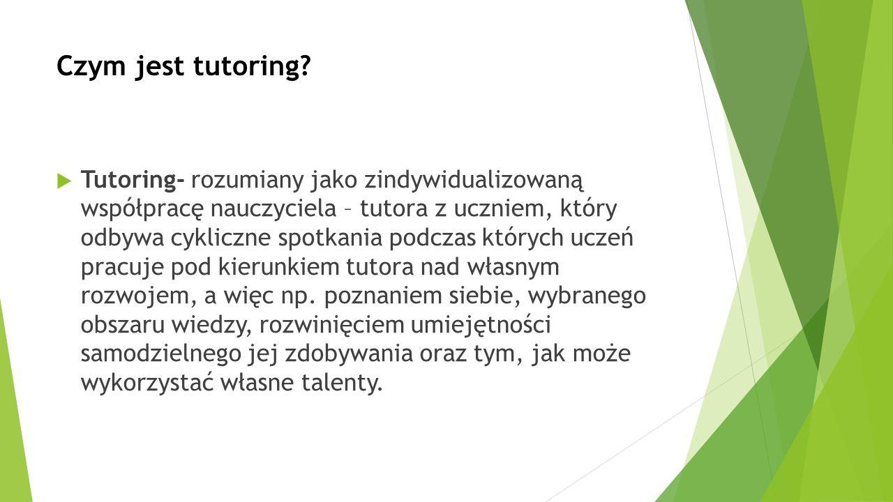 Czym jest tutoring?  Tutoring- rozumiany jako zindywidualizowaną współpracę nauczyciela – tutora z uczniem, który odbywa cykliczne spotkania podczas