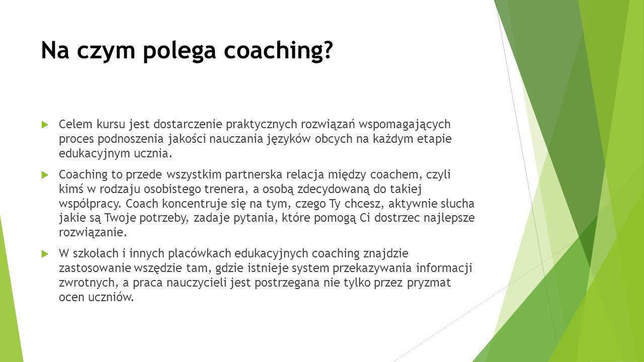 Na czym polega coaching?  Celem kursu jest dostarczenie praktycznych rozwiązań wspomagających proces podnoszenia jakości nauczania języków obcych na