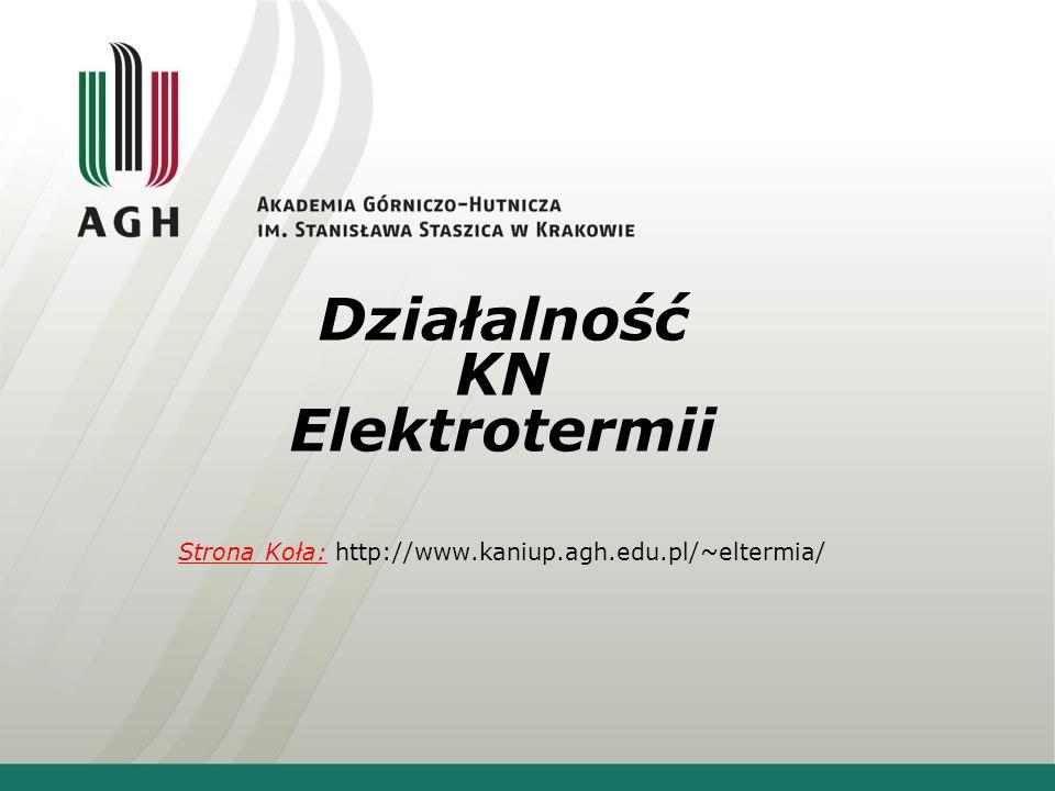 Działalność KN Elektrotermii Strona Koła: http://www.kaniup.agh.edu.pl/~eltermia/