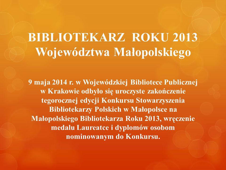 BIBLIOTEKARZ ROKU 2013 Województwa Małopolskiego 9 maja 2014 r. w Wojewódzkiej Bibliotece Publicznej w Krakowie odbyło się uroczyste zakończenie tegor