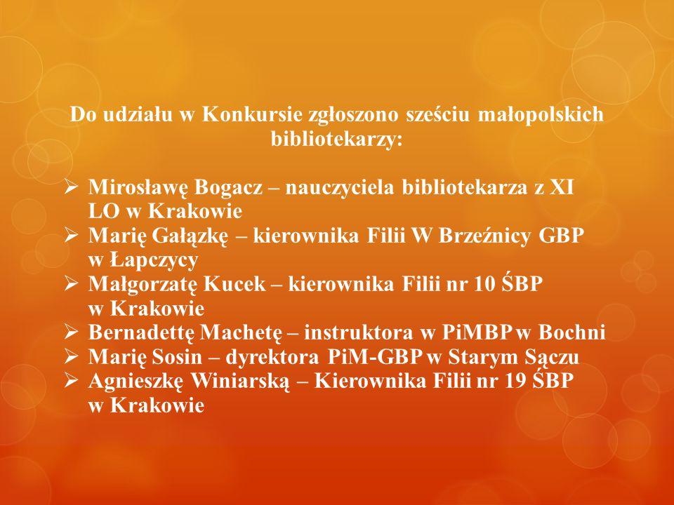 Do udziału w Konkursie zgłoszono sześciu małopolskich bibliotekarzy:  Mirosławę Bogacz – nauczyciela bibliotekarza z XI LO w Krakowie  Marię Gałązkę