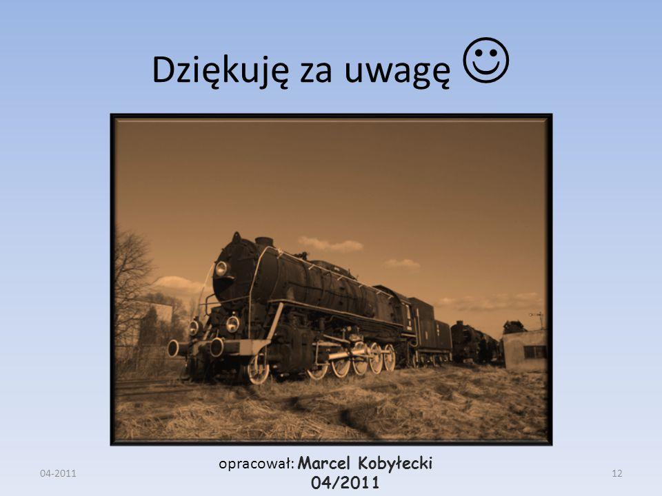 Dziękuję za uwagę opracował: Marcel Kobyłecki 04/2011 04-201112