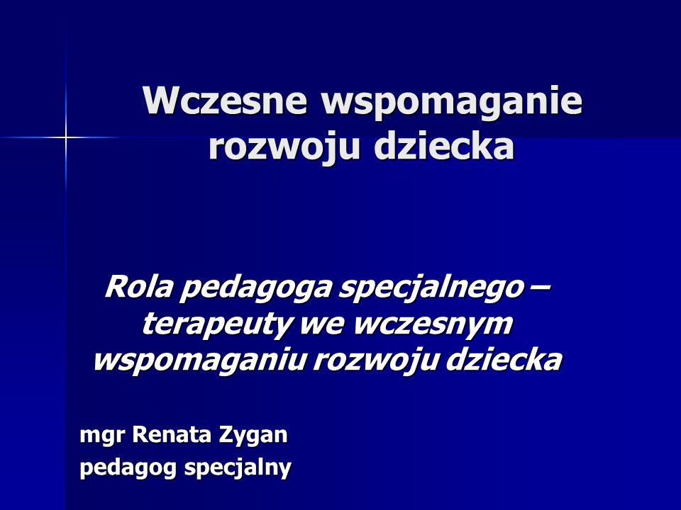 Wczesne wspomaganie rozwoju dziecka Rola pedagoga specjalnego – terapeuty we wczesnym wspomaganiu rozwoju dziecka mgr Renata Zygan pedagog specjalny