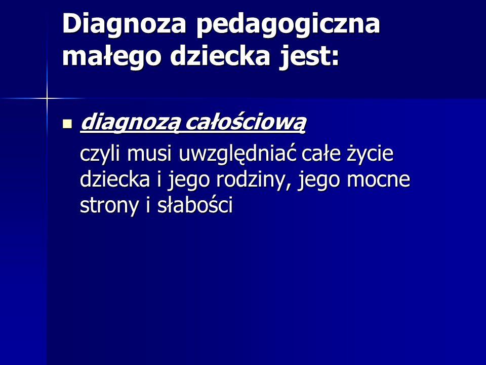 Diagnoza pedagogiczna małego dziecka jest: diagnozą całościową diagnozą całościową czyli musi uwzględniać całe życie dziecka i jego rodziny, jego mocne strony i słabości