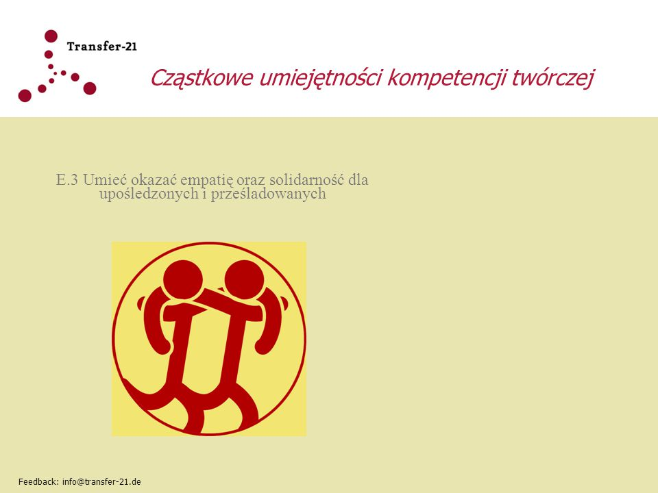 Cząstkowe umiejętności kompetencji twórczej E.3 Umieć okazać empatię oraz solidarność dla upośledzonych i prześladowanych Feedback: info@transfer-21.d
