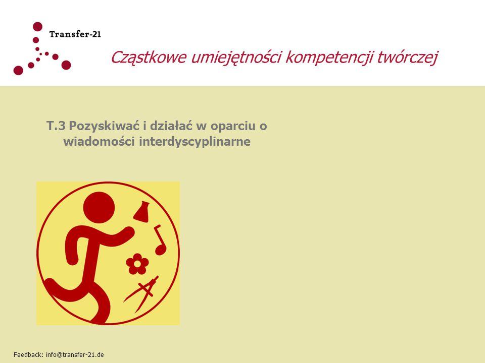 Cząstkowe umiejętności kompetencji twórczej T.3 Pozyskiwać i działać w oparciu o wiadomości interdyscyplinarne Feedback: info@transfer-21.de
