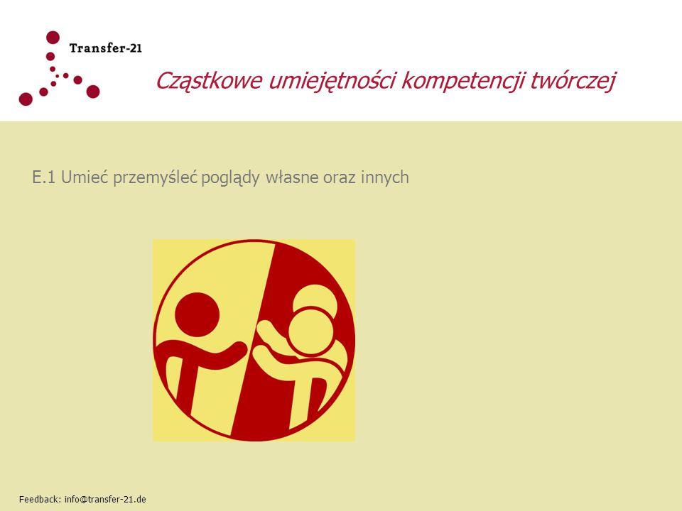 Cząstkowe umiejętności kompetencji twórczej E.1 Umieć przemyśleć poglądy własne oraz innych Feedback: info@transfer-21.de