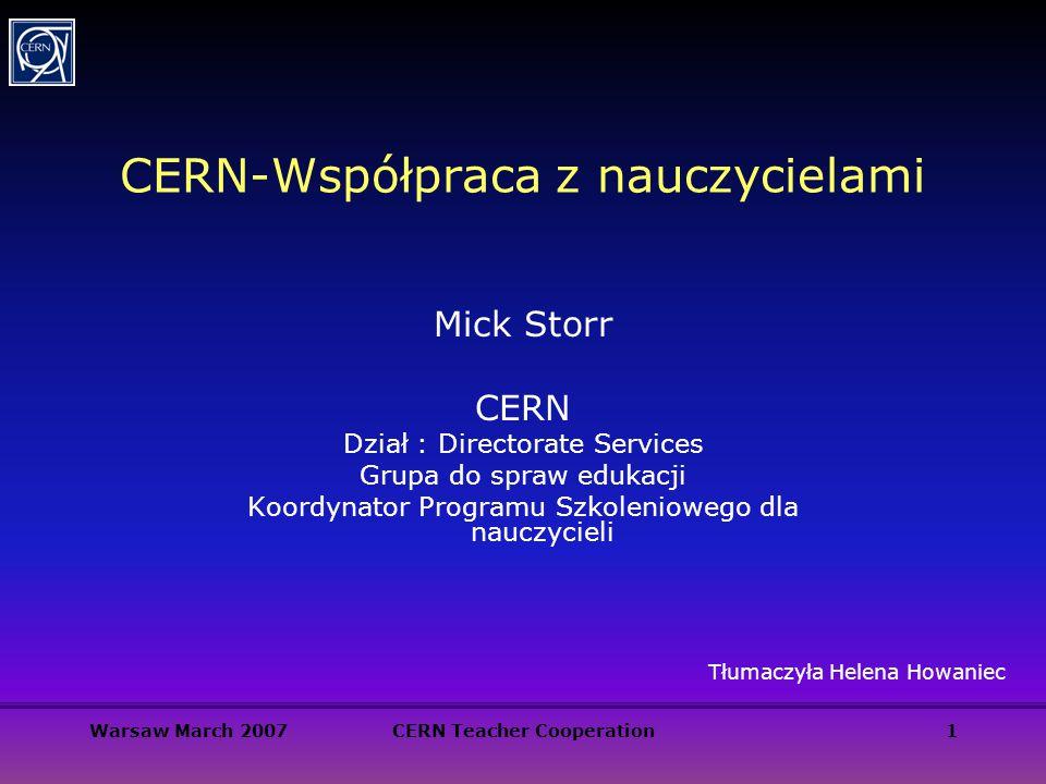 Warsaw March 2007CERN Teacher Cooperation1 CERN-Współpraca z nauczycielami Mick Storr CERN Dział : Directorate Services Grupa do spraw edukacji Koordy